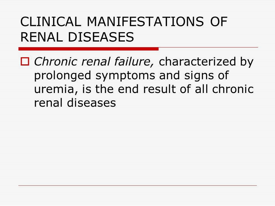 CLINICAL MANIFESTATIONS OF RENAL DISEASES  Chronic renal failure, characterized by prolonged symptoms and signs of uremia, is the end result of all c