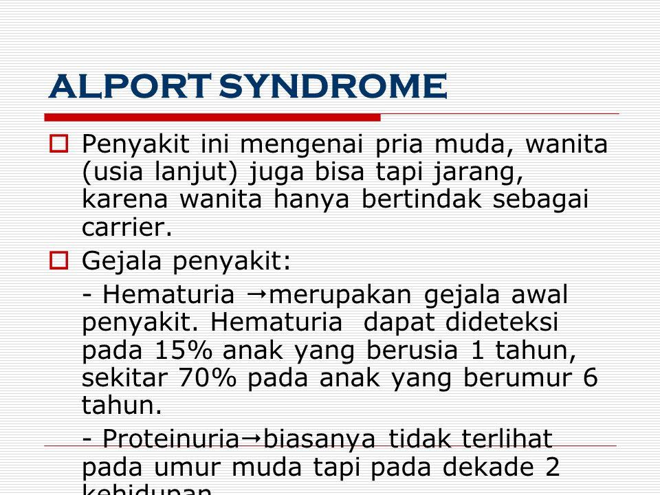 ALPORT SYNDROME  Penyakit ini mengenai pria muda, wanita (usia lanjut) juga bisa tapi jarang, karena wanita hanya bertindak sebagai carrier.