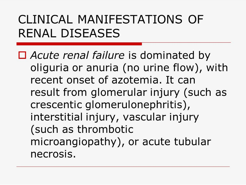 CLINICAL MANIFESTATIONS OF RENAL DISEASES  Acute renal failure is dominated by oliguria or anuria (no urine flow), with recent onset of azotemia. It