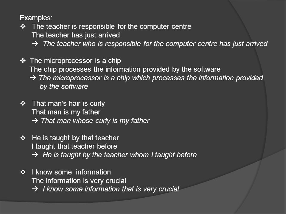 Examples:  The teacher is responsible for the computer centre The teacher has just arrived  The teacher who is responsible for the computer centre has just arrived  The microprocessor is a chip The chip processes the information provided by the software  The microprocessor is a chip which processes the information provided by the software  That man's hair is curly That man is my father  That man whose curly is my father  He is taught by that teacher I taught that teacher before  He is taught by the teacher whom I taught before  I know some information The information is very crucial  I know some information that is very crucial