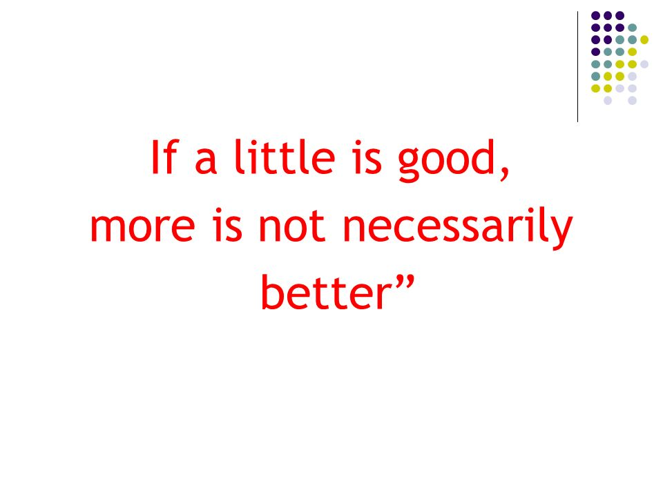 If a little is good, more is not necessarily better