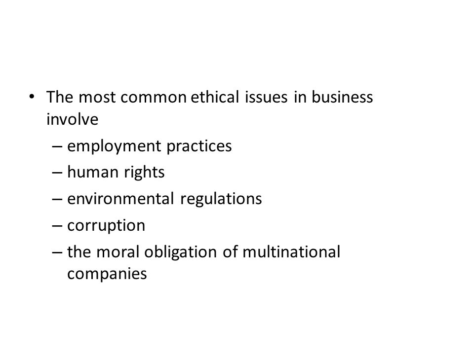 The most common ethical issues in business involve – employment practices – human rights – environmental regulations – corruption – the moral obligation of multinational companies