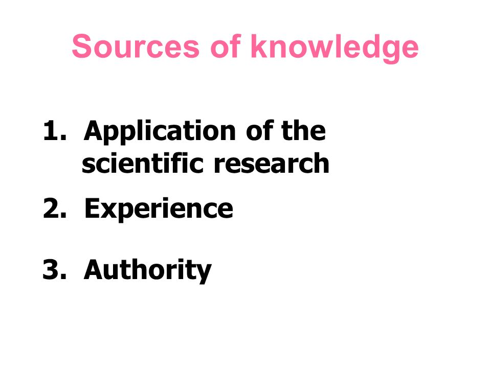 Sources of knowledge 1. Application of the scientific research 2. Experience 3. Authority