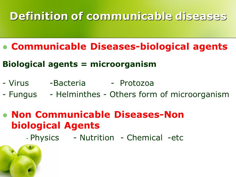 Definition of communicable diseases Communicable Diseases-biological agents Biological agents = microorganism - Virus-Bacteria - Protozoa - Fungus- Helminthes - Others form of microorganism Non Communicable Diseases-Non biological Agents - Physics- Nutrition- Chemical-etc