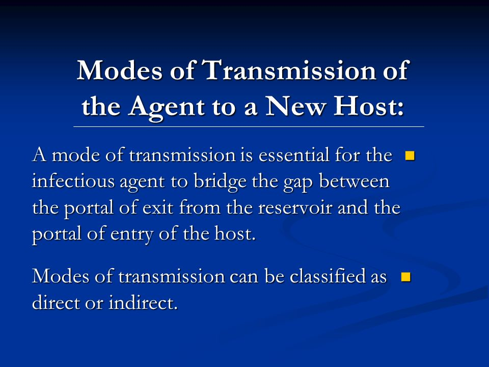 Modes of Transmission of the Agent to a New Host: A mode of transmission is essential for the infectious agent to bridge the gap between the portal of exit from the reservoir and the portal of entry of the host.