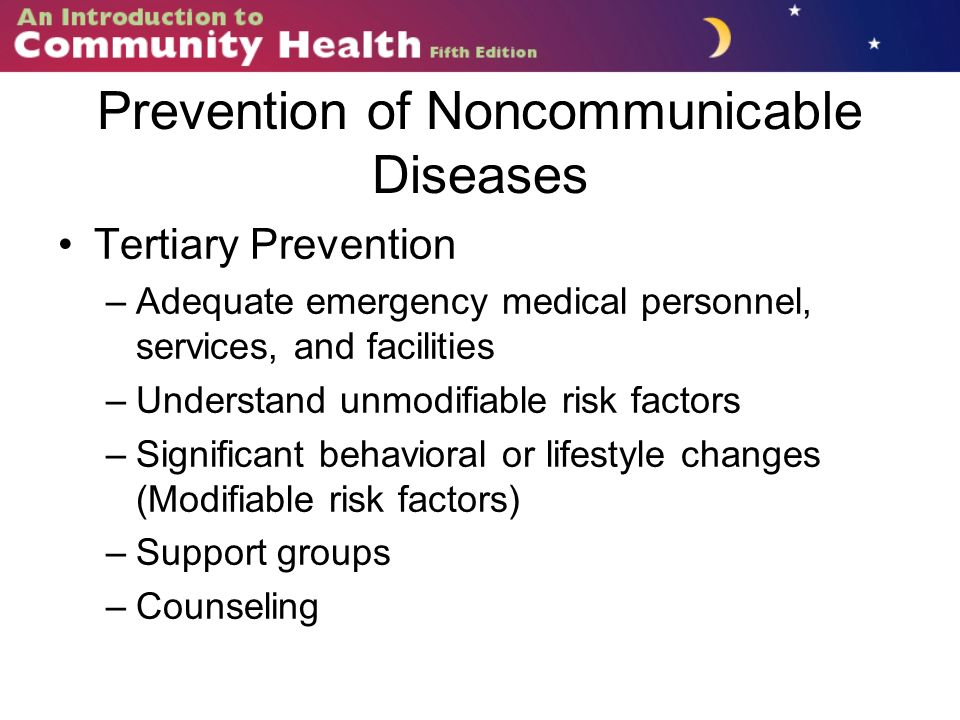 Prevention of Noncommunicable Diseases Tertiary Prevention –Adequate emergency medical personnel, services, and facilities –Understand unmodifiable risk factors –Significant behavioral or lifestyle changes (Modifiable risk factors) –Support groups –Counseling