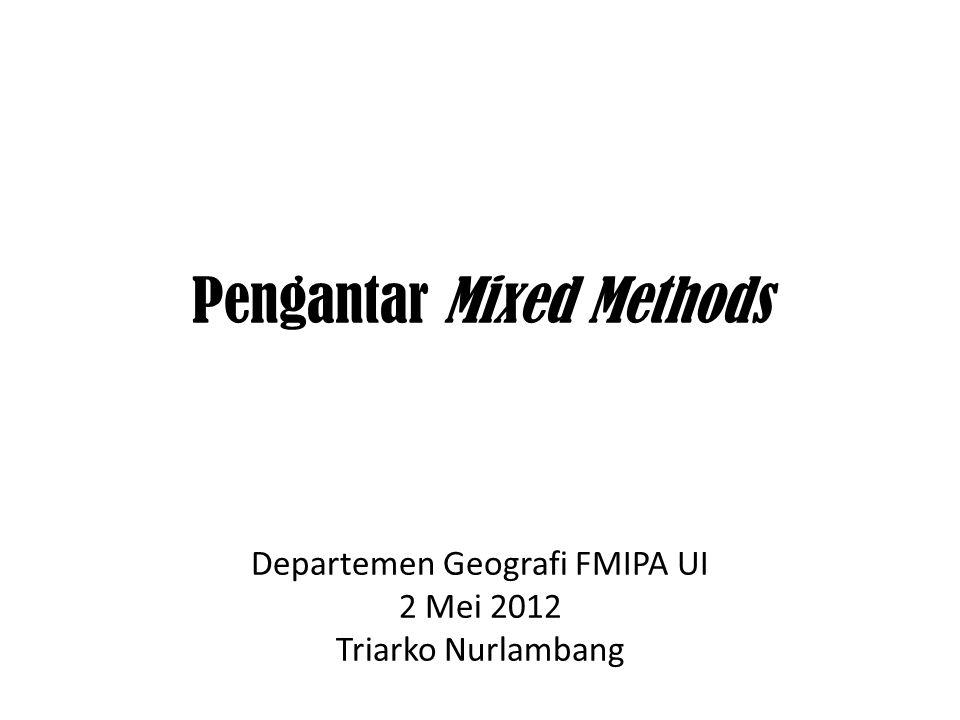 Pengantar Mixed Methods Departemen Geografi FMIPA UI 2 Mei 2012 Triarko Nurlambang