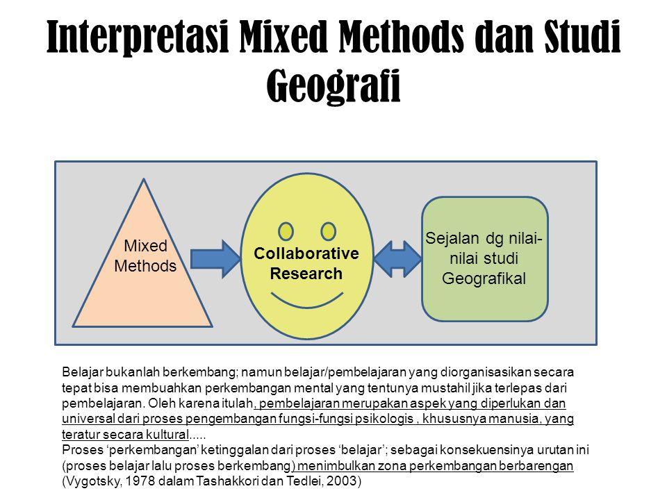 Interpretasi Mixed Methods dan Studi Geografi Mixed Methods Collaborative Research Sejalan dg nilai- nilai studi Geografikal Belajar bukanlah berkembang; namun belajar/pembelajaran yang diorganisasikan secara tepat bisa membuahkan perkembangan mental yang tentunya mustahil jika terlepas dari pembelajaran.