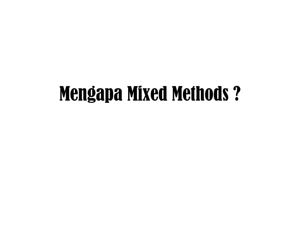 Mengapa Mixed Methods ?