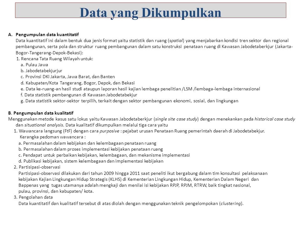 Data yang Dikumpulkan A.Pengumpulan data kuantitatif Data kuantitatif ini dalam bentuk dua jenis format yaitu statistik dan ruang (spatial) yang menjabarkan kondisi tren sektor dan regional pembangunan, serta pola dan struktur ruang pembangunan dalam satu konstruksi penataan ruang di Kawasan Jabodetaberkjur (Jakarta- Bogor-Tangerang-Depok-Bekasi): 1.