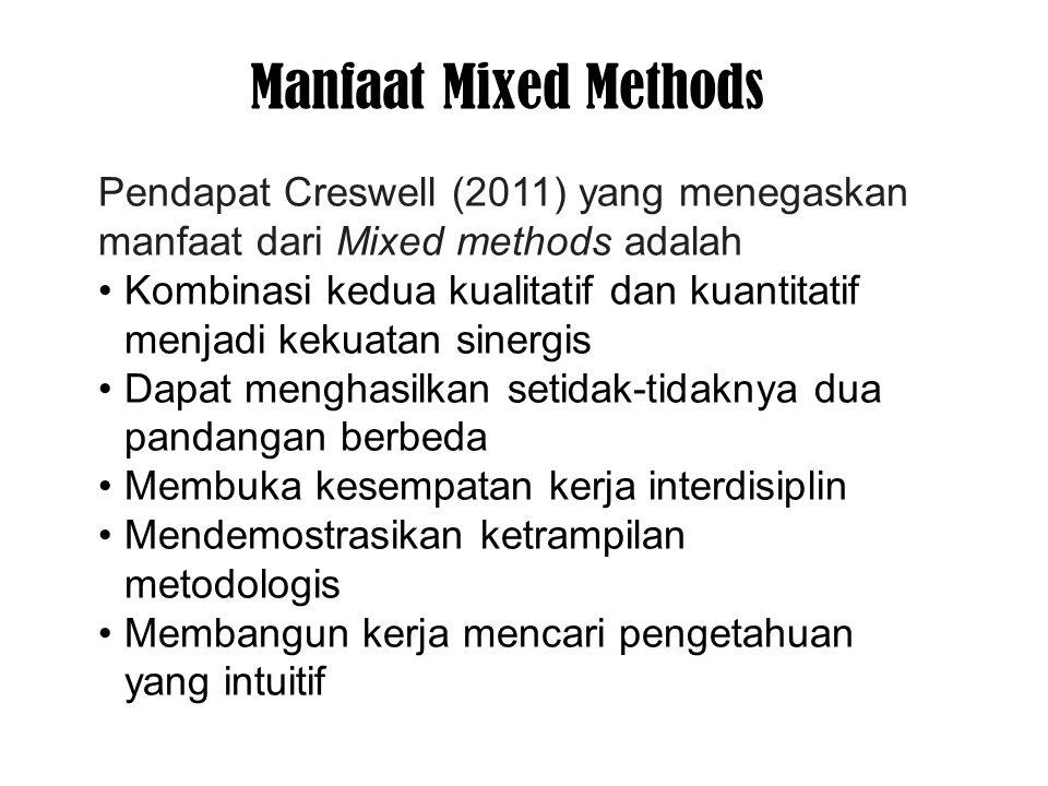 Pendapat Creswell (2011) yang menegaskan manfaat dari Mixed methods adalah Kombinasi kedua kualitatif dan kuantitatif menjadi kekuatan sinergis Dapat menghasilkan setidak-tidaknya dua pandangan berbeda Membuka kesempatan kerja interdisiplin Mendemostrasikan ketrampilan metodologis Membangun kerja mencari pengetahuan yang intuitif Manfaat Mixed Methods