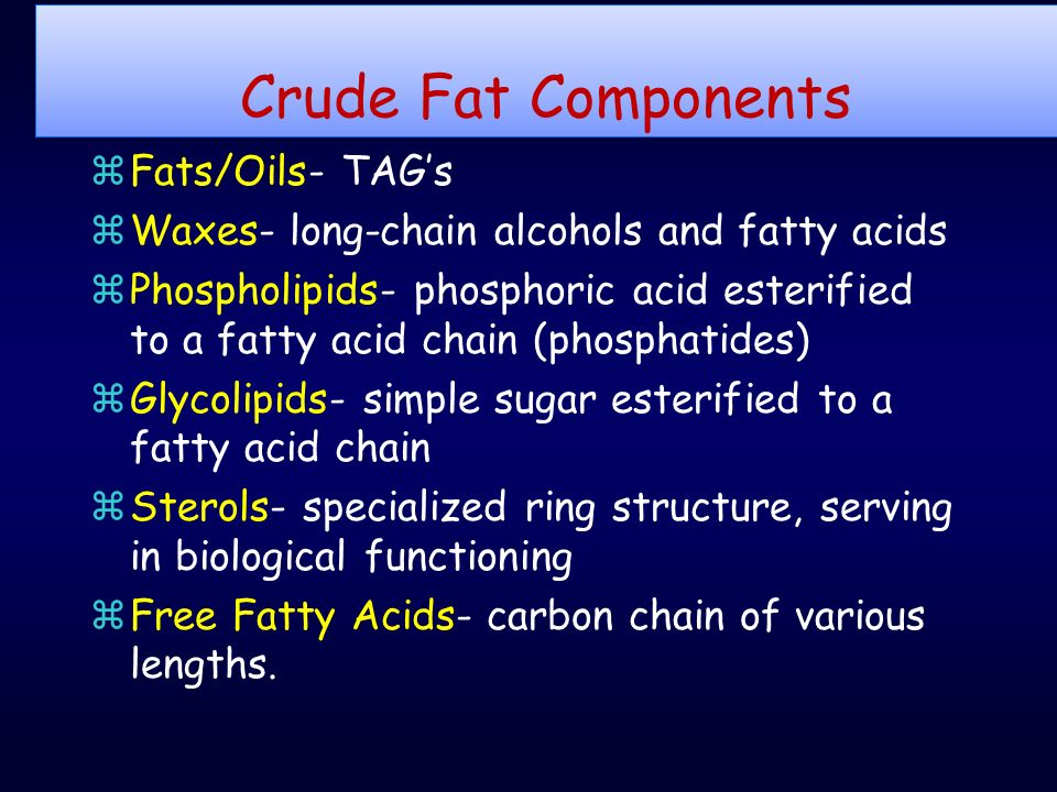 Crude Fat Components zFats/Oils- TAG's zWaxes- long-chain alcohols and fatty acids zPhospholipids- phosphoric acid esterified to a fatty acid chain (phosphatides) zGlycolipids- simple sugar esterified to a fatty acid chain zSterols- specialized ring structure, serving in biological functioning zFree Fatty Acids- carbon chain of various lengths.