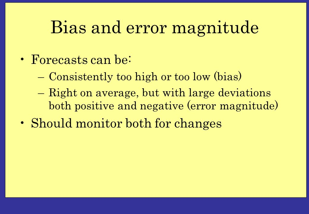 Bias and error magnitude Forecasts can be: –Consistently too high or too low (bias) –Right on average, but with large deviations both positive and neg