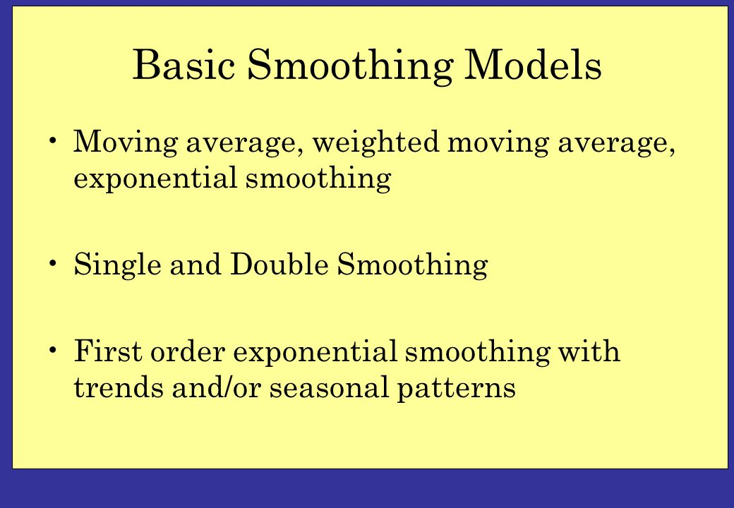 Basic Smoothing Models Moving average, weighted moving average, exponential smoothing Single and Double Smoothing First order exponential smoothing wi