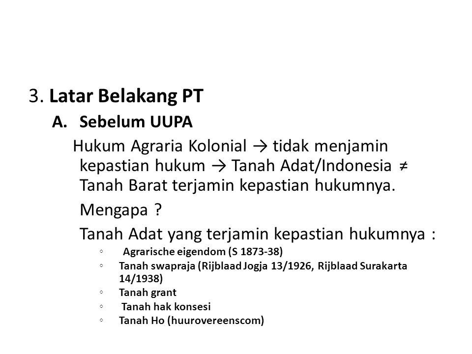 3. Latar Belakang PT A.Sebelum UUPA Hukum Agraria Kolonial → tidak menjamin kepastian hukum → Tanah Adat/Indonesia ≠ Tanah Barat terjamin kepastian hu