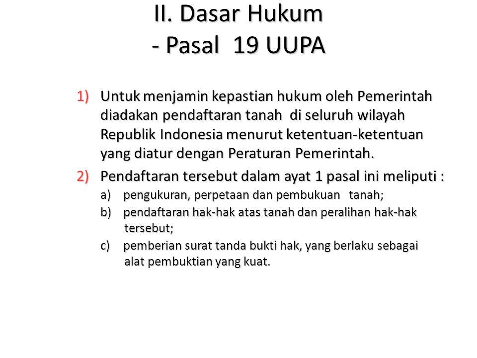 II. Dasar Hukum - Pasal 19 UUPA 1)Untuk menjamin kepastian hukum oleh Pemerintah diadakan pendaftaran tanah di seluruh wilayah Republik Indonesia menu
