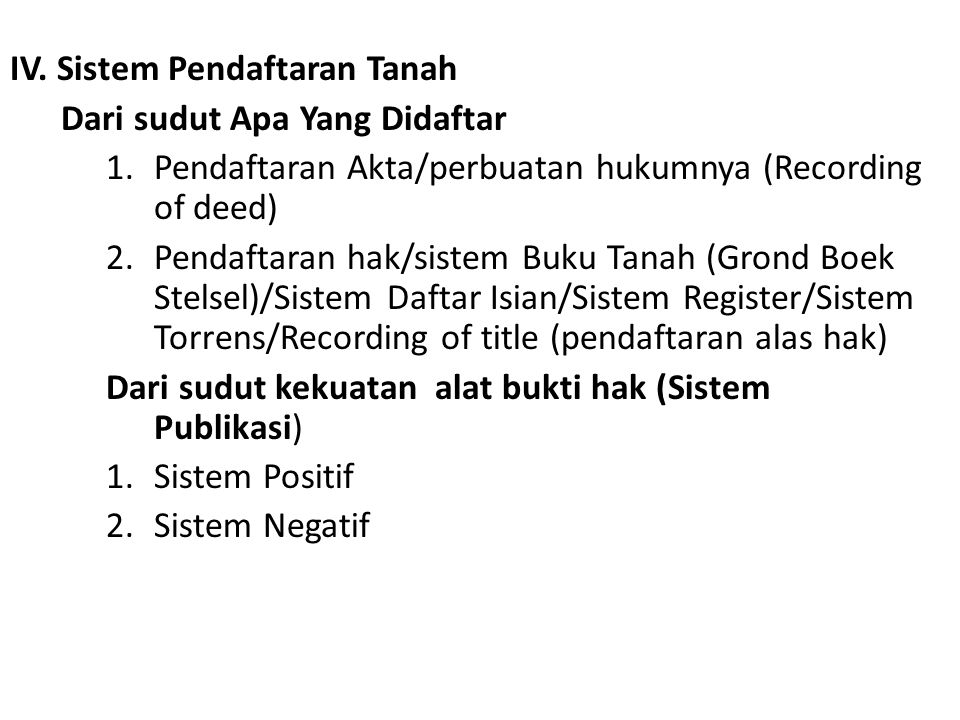 IV. Sistem Pendaftaran Tanah Dari sudut Apa Yang Didaftar 1.Pendaftaran Akta/perbuatan hukumnya (Recording of deed) 2.Pendaftaran hak/sistem Buku Tana