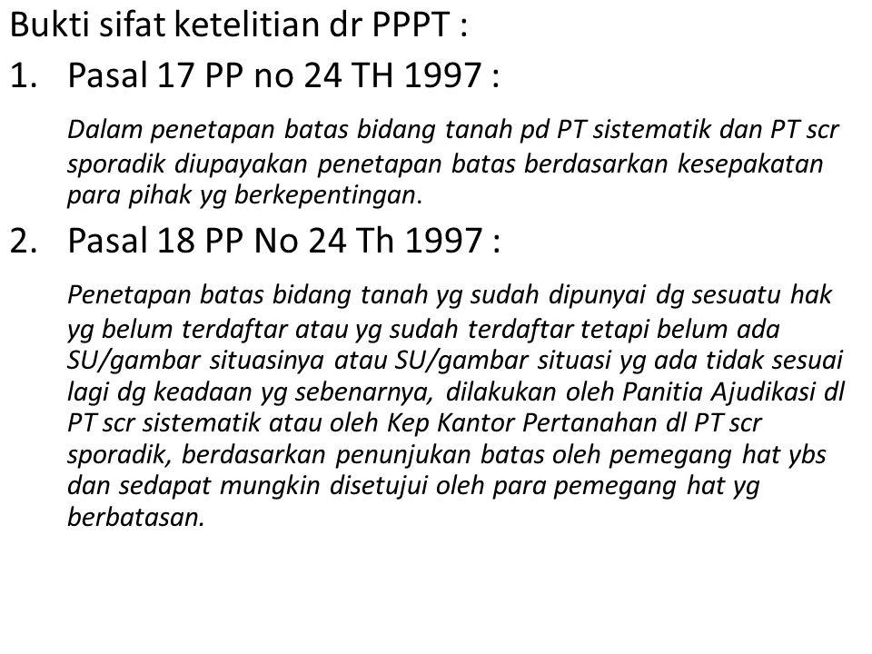 Bukti sifat ketelitian dr PPPT : 1.Pasal 17 PP no 24 TH 1997 : Dalam penetapan batas bidang tanah pd PT sistematik dan PT scr sporadik diupayakan penetapan batas berdasarkan kesepakatan para pihak yg berkepentingan.