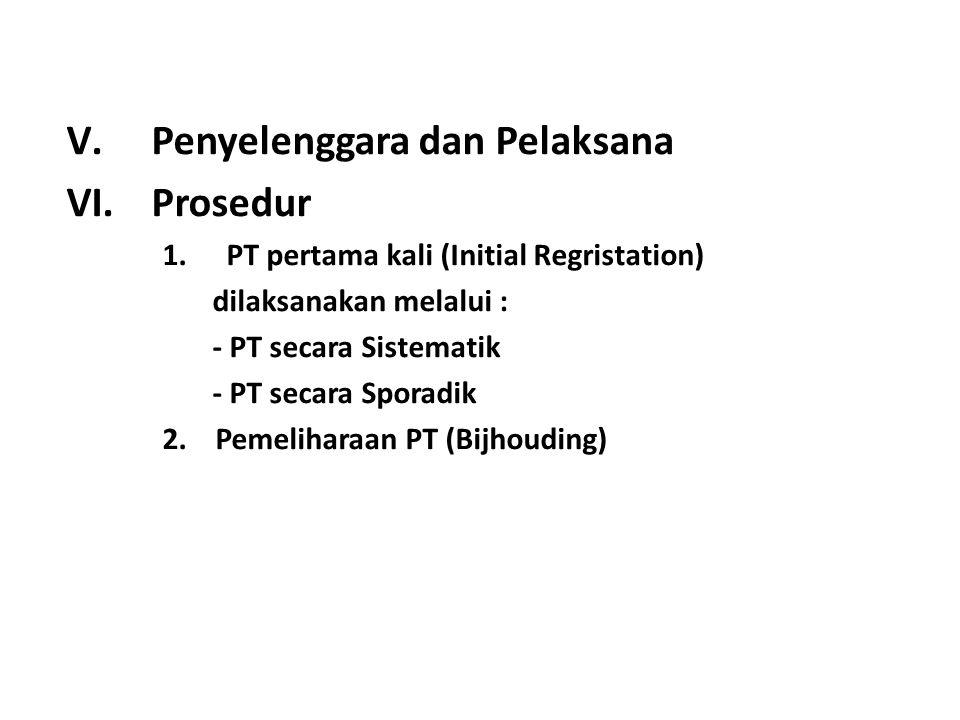 V.Penyelenggara dan Pelaksana VI.Prosedur 1.PT pertama kali (Initial Regristation) dilaksanakan melalui : - PT secara Sistematik - PT secara Sporadik 2.