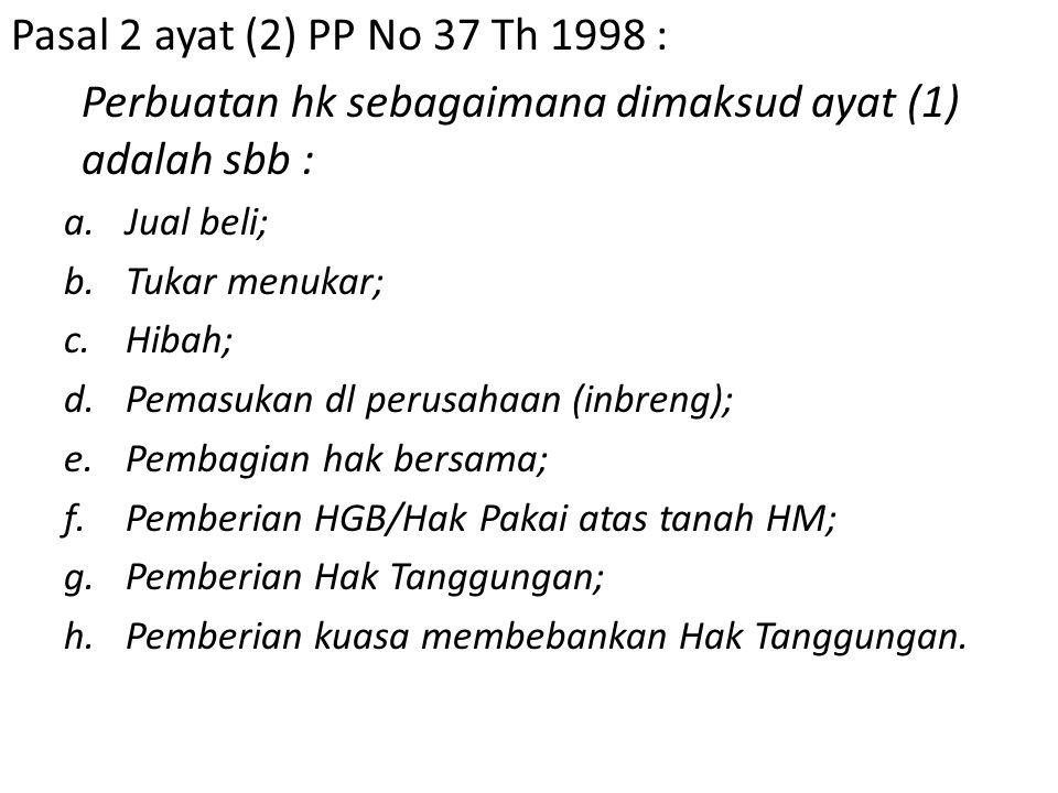 Pasal 2 ayat (2) PP No 37 Th 1998 : Perbuatan hk sebagaimana dimaksud ayat (1) adalah sbb : a.Jual beli; b.Tukar menukar; c.Hibah; d.Pemasukan dl perusahaan (inbreng); e.Pembagian hak bersama; f.Pemberian HGB/Hak Pakai atas tanah HM; g.Pemberian Hak Tanggungan; h.Pemberian kuasa membebankan Hak Tanggungan.