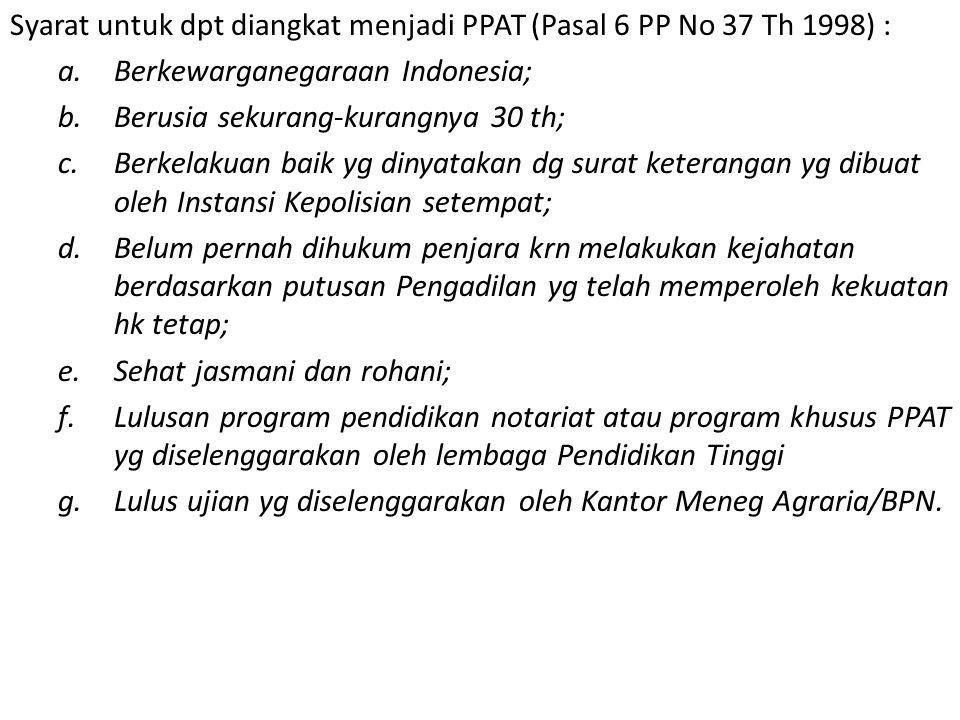 Syarat untuk dpt diangkat menjadi PPAT (Pasal 6 PP No 37 Th 1998) : a.Berkewarganegaraan Indonesia; b.Berusia sekurang-kurangnya 30 th; c.Berkelakuan baik yg dinyatakan dg surat keterangan yg dibuat oleh Instansi Kepolisian setempat; d.Belum pernah dihukum penjara krn melakukan kejahatan berdasarkan putusan Pengadilan yg telah memperoleh kekuatan hk tetap; e.Sehat jasmani dan rohani; f.Lulusan program pendidikan notariat atau program khusus PPAT yg diselenggarakan oleh lembaga Pendidikan Tinggi g.Lulus ujian yg diselenggarakan oleh Kantor Meneg Agraria/BPN.