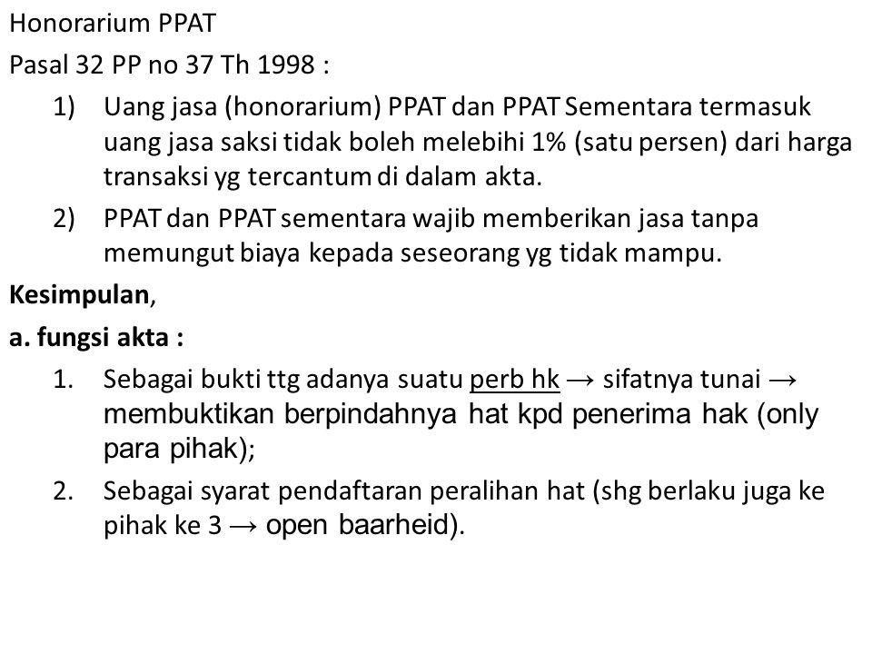 Honorarium PPAT Pasal 32 PP no 37 Th 1998 : 1)Uang jasa (honorarium) PPAT dan PPAT Sementara termasuk uang jasa saksi tidak boleh melebihi 1% (satu persen) dari harga transaksi yg tercantum di dalam akta.