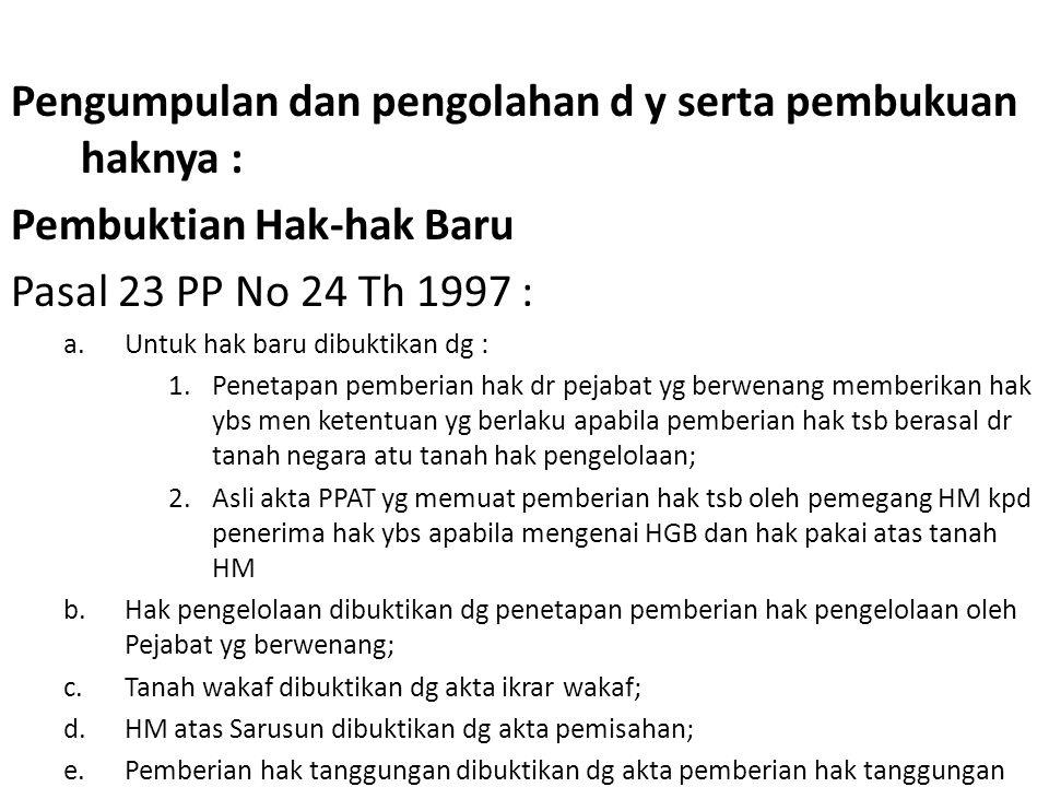 Pengumpulan dan pengolahan d y serta pembukuan haknya : Pembuktian Hak-hak Baru Pasal 23 PP No 24 Th 1997 : a.Untuk hak baru dibuktikan dg : 1.Penetapan pemberian hak dr pejabat yg berwenang memberikan hak ybs men ketentuan yg berlaku apabila pemberian hak tsb berasal dr tanah negara atu tanah hak pengelolaan; 2.Asli akta PPAT yg memuat pemberian hak tsb oleh pemegang HM kpd penerima hak ybs apabila mengenai HGB dan hak pakai atas tanah HM b.Hak pengelolaan dibuktikan dg penetapan pemberian hak pengelolaan oleh Pejabat yg berwenang; c.Tanah wakaf dibuktikan dg akta ikrar wakaf; d.HM atas Sarusun dibuktikan dg akta pemisahan; e.Pemberian hak tanggungan dibuktikan dg akta pemberian hak tanggungan
