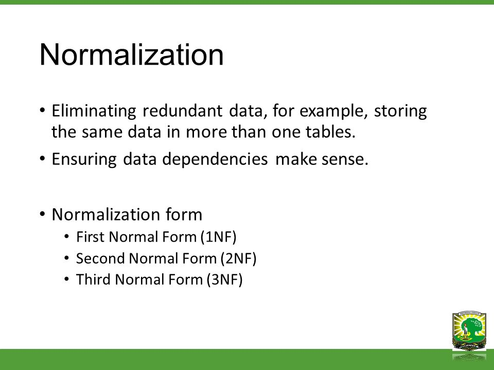 Normalization Eliminating redundant data, for example, storing the same data in more than one tables. Ensuring data dependencies make sense. Normaliza