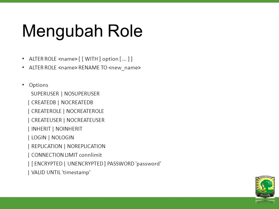 Mengubah Role ALTER ROLE [ [ WITH ] option [... ] ] ALTER ROLE RENAME TO Options SUPERUSER | NOSUPERUSER | CREATEDB | NOCREATEDB | CREATEROLE | NOCREA