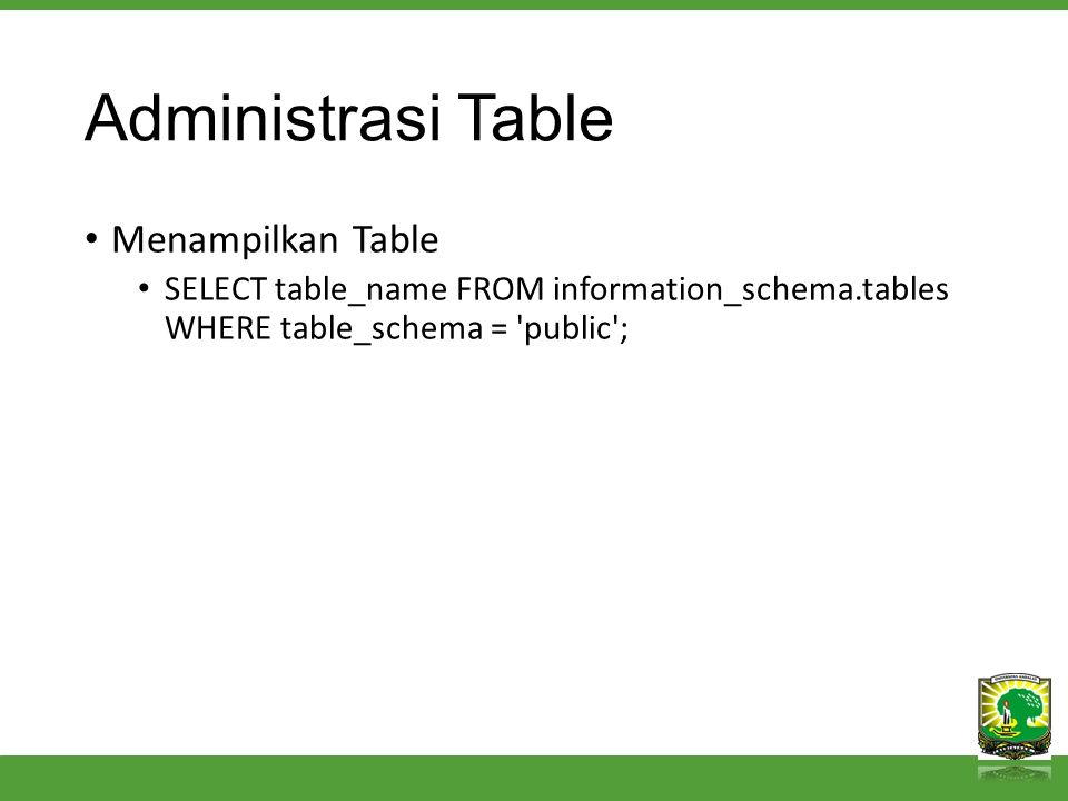 Administrasi Table Menampilkan Table SELECT table_name FROM information_schema.tables WHERE table_schema = 'public';