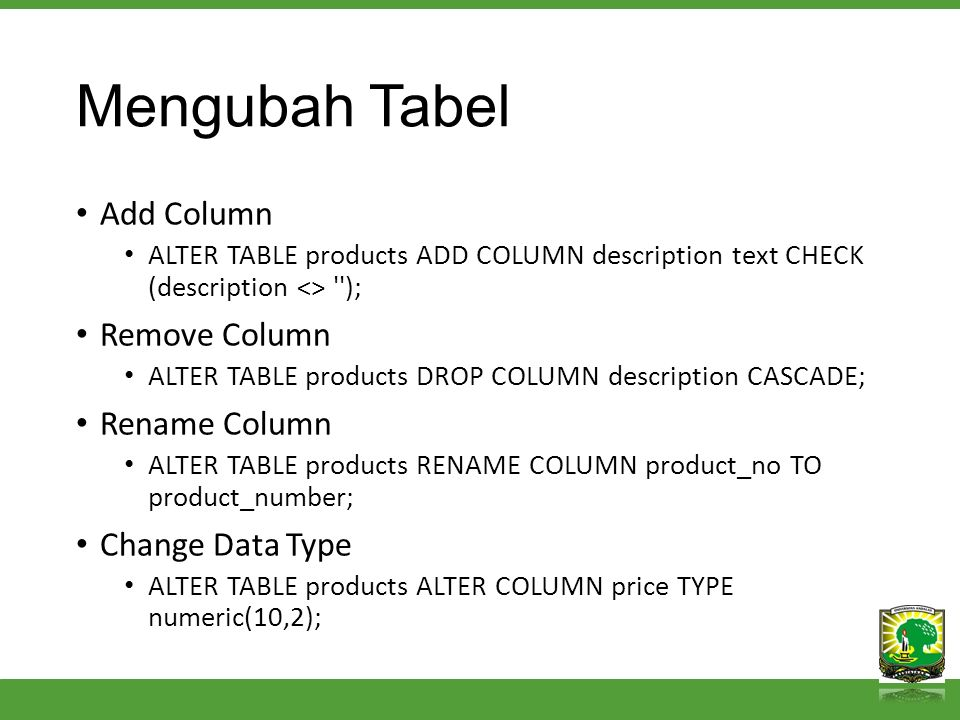 Mengubah Tabel Add Column ALTER TABLE products ADD COLUMN description text CHECK (description <> ''); Remove Column ALTER TABLE products DROP COLUMN d