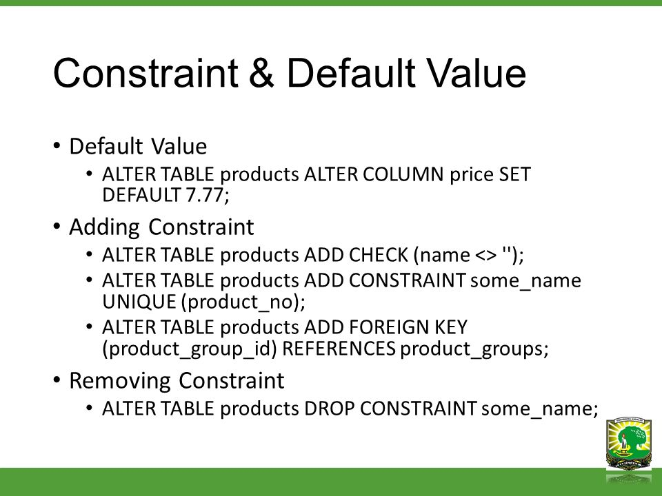 Constraint & Default Value Default Value ALTER TABLE products ALTER COLUMN price SET DEFAULT 7.77; Adding Constraint ALTER TABLE products ADD CHECK (n