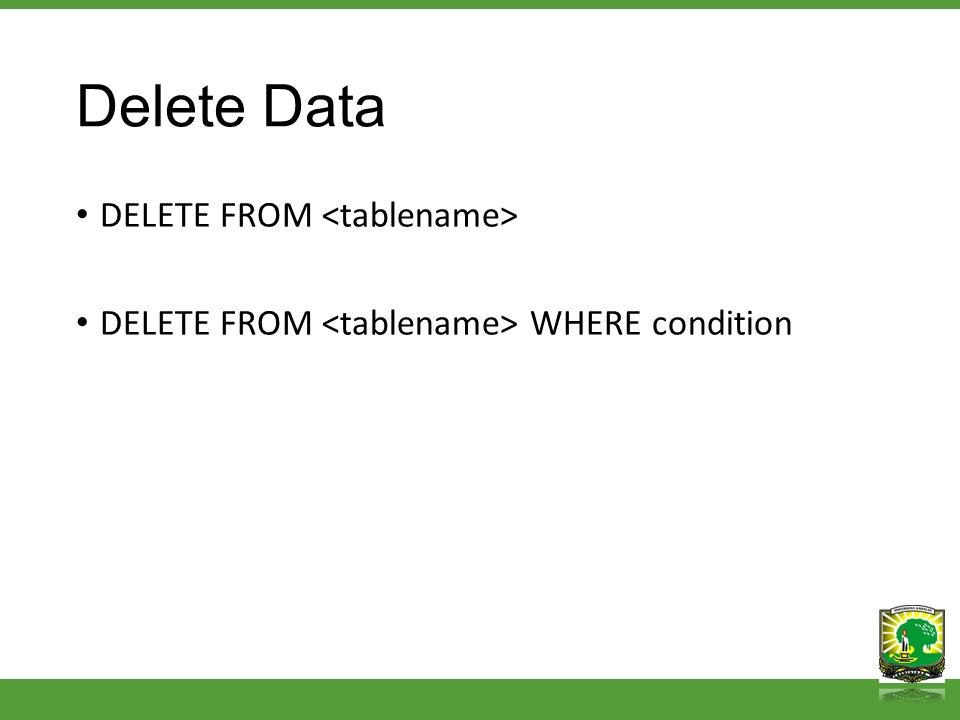 Delete Data DELETE FROM DELETE FROM WHERE condition
