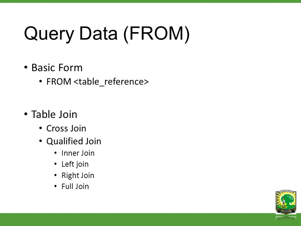 Query Data (FROM) Basic Form FROM Table Join Cross Join Qualified Join Inner Join Left join Right Join Full Join