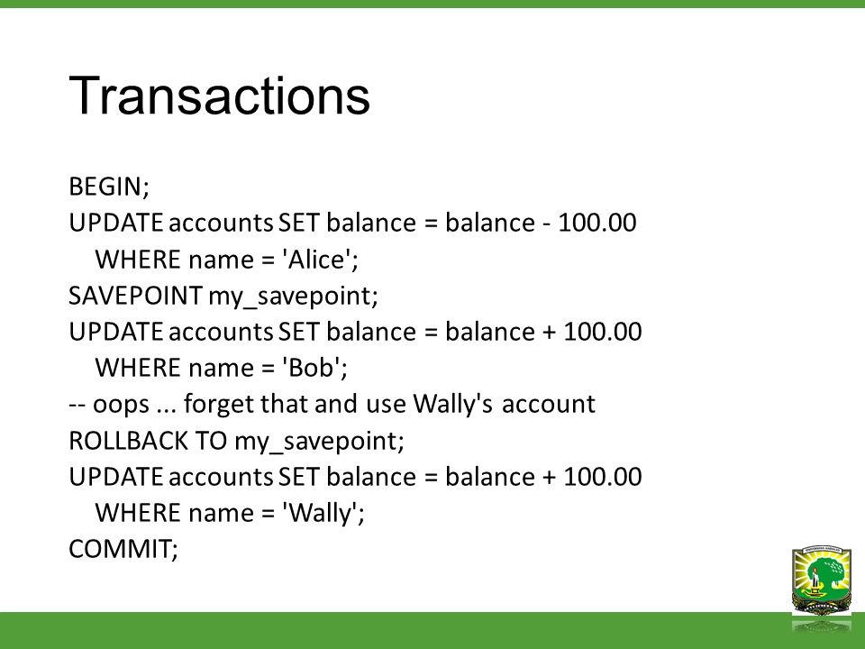 Transactions BEGIN; UPDATE accounts SET balance = balance - 100.00 WHERE name = 'Alice'; SAVEPOINT my_savepoint; UPDATE accounts SET balance = balance