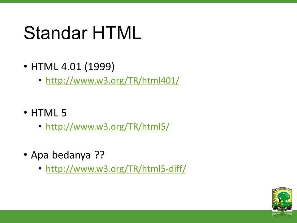 Standar HTML HTML 4.01 (1999) http://www.w3.org/TR/html401/ HTML 5 http://www.w3.org/TR/html5/ Apa bedanya ?.