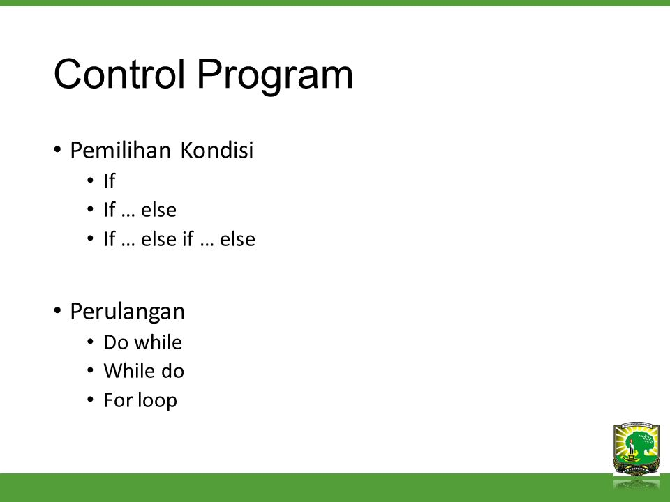 Control Program Pemilihan Kondisi If If … else If … else if … else Perulangan Do while While do For loop