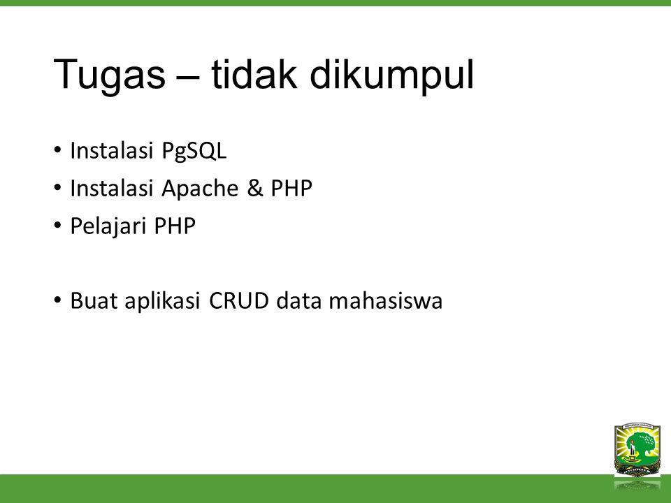 Tugas – tidak dikumpul Instalasi PgSQL Instalasi Apache & PHP Pelajari PHP Buat aplikasi CRUD data mahasiswa