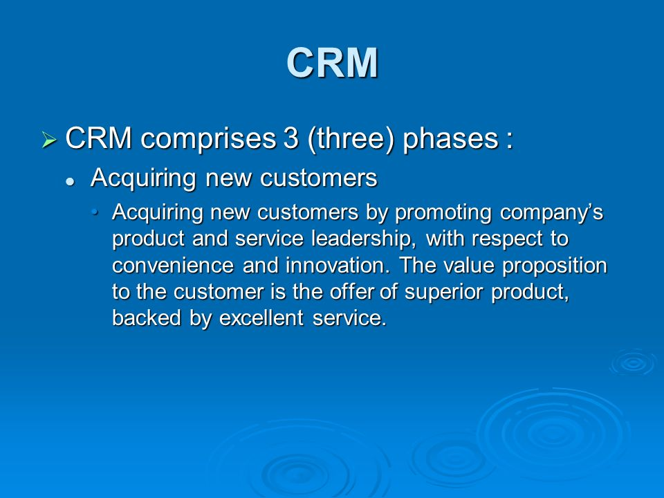 CRM  CRM comprises 3 (three) phases : Acquiring new customers Acquiring new customers Acquiring new customers by promoting company's product and service leadership, with respect to convenience and innovation.