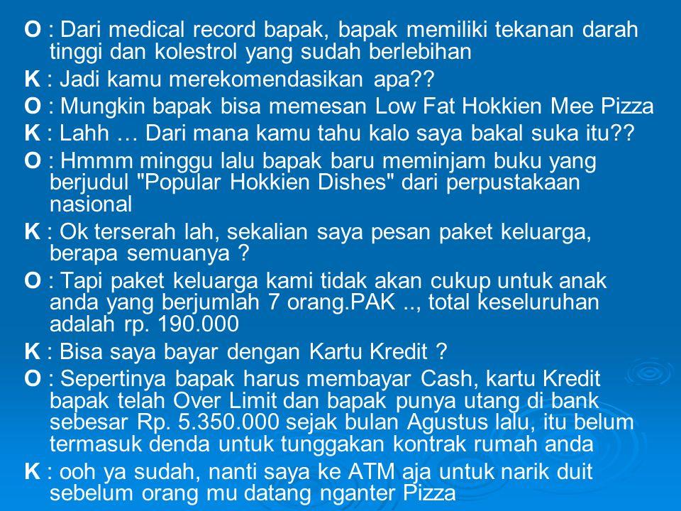 O : Dari medical record bapak, bapak memiliki tekanan darah tinggi dan kolestrol yang sudah berlebihan K : Jadi kamu merekomendasikan apa .