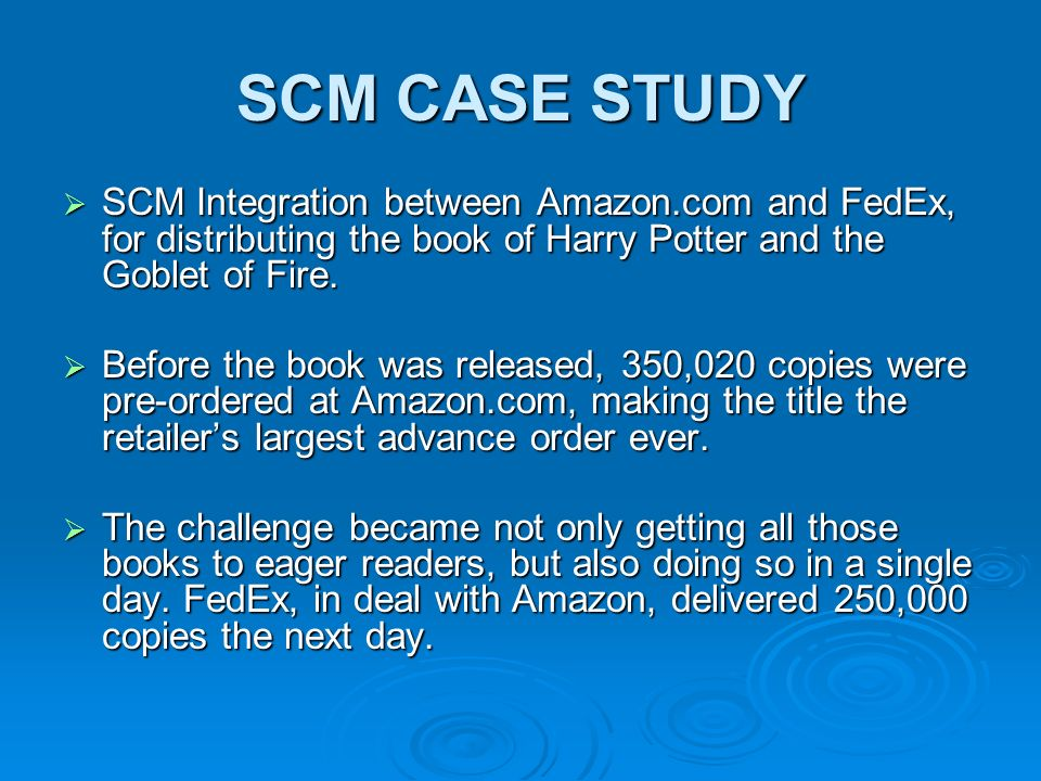 SCM CASE STUDY  To ensure a smooth distribution process, FedEx worked with Amazon for weeks prior to the ship date to integrate the firm's computer systems, to prepare the labels, and to get the shipping data ready for 'the largest single day distribution event in the history of business to consumer of E-Commerce'  The SAP advanced planning and optimization provides an integrated approach through with demand prediction, inventory stocking, and transportation decisions are cooperatively together.