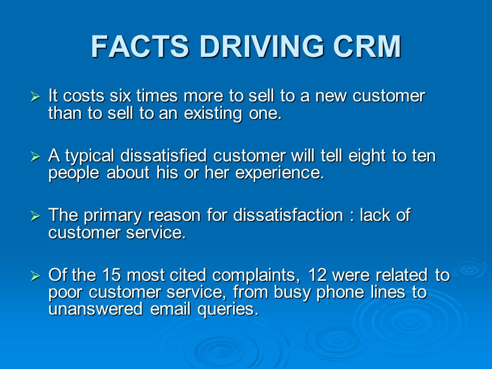 FACTS DRIVING CRM  It costs six times more to sell to a new customer than to sell to an existing one.