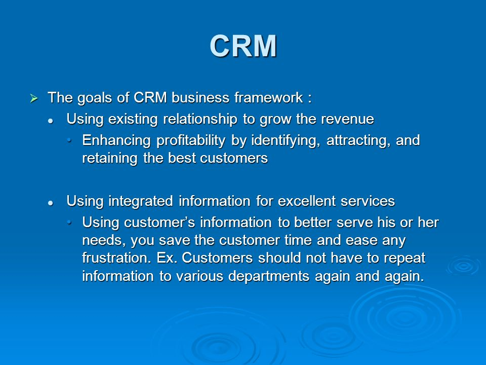 CRM  The goals of CRM business framework : Using existing relationship to grow the revenue Using existing relationship to grow the revenue Enhancing profitability by identifying, attracting, and retaining the best customersEnhancing profitability by identifying, attracting, and retaining the best customers Using integrated information for excellent services Using integrated information for excellent services Using customer's information to better serve his or her needs, you save the customer time and ease any frustration.