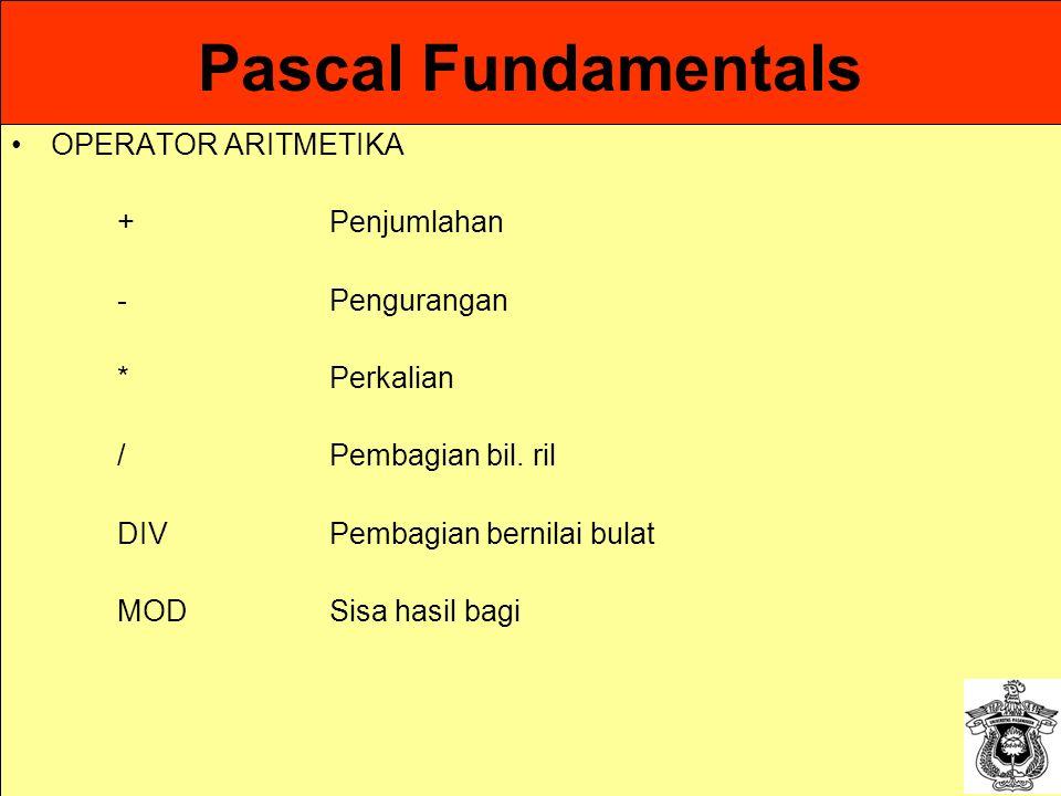 Pascal Fundamentals OPERATOR ARITMETIKA +Penjumlahan -Pengurangan *Perkalian /Pembagian bil. ril DIVPembagian bernilai bulat MODSisa hasil bagi