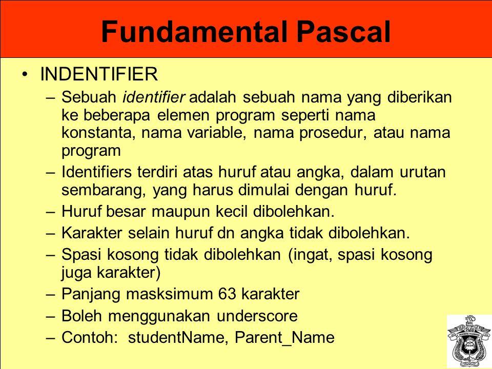 Fundamental Pascal INDENTIFIER –Sebuah identifier adalah sebuah nama yang diberikan ke beberapa elemen program seperti nama konstanta, nama variable,
