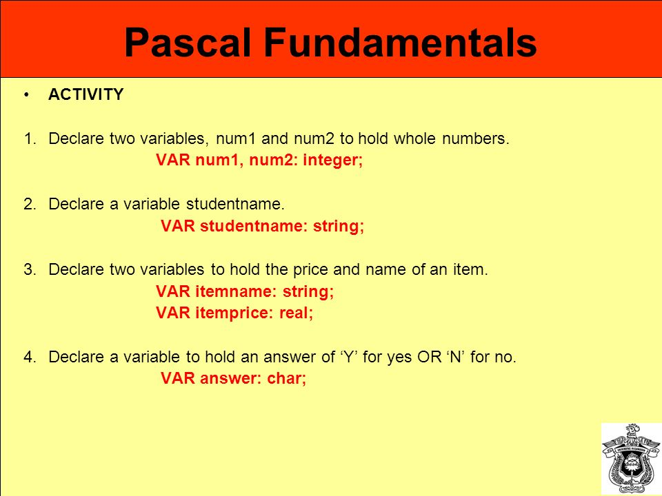 Pascal Fundamentals ACTIVITY 1.Declare two variables, num1 and num2 to hold whole numbers. VAR num1, num2: integer; 2.Declare a variable studentname.
