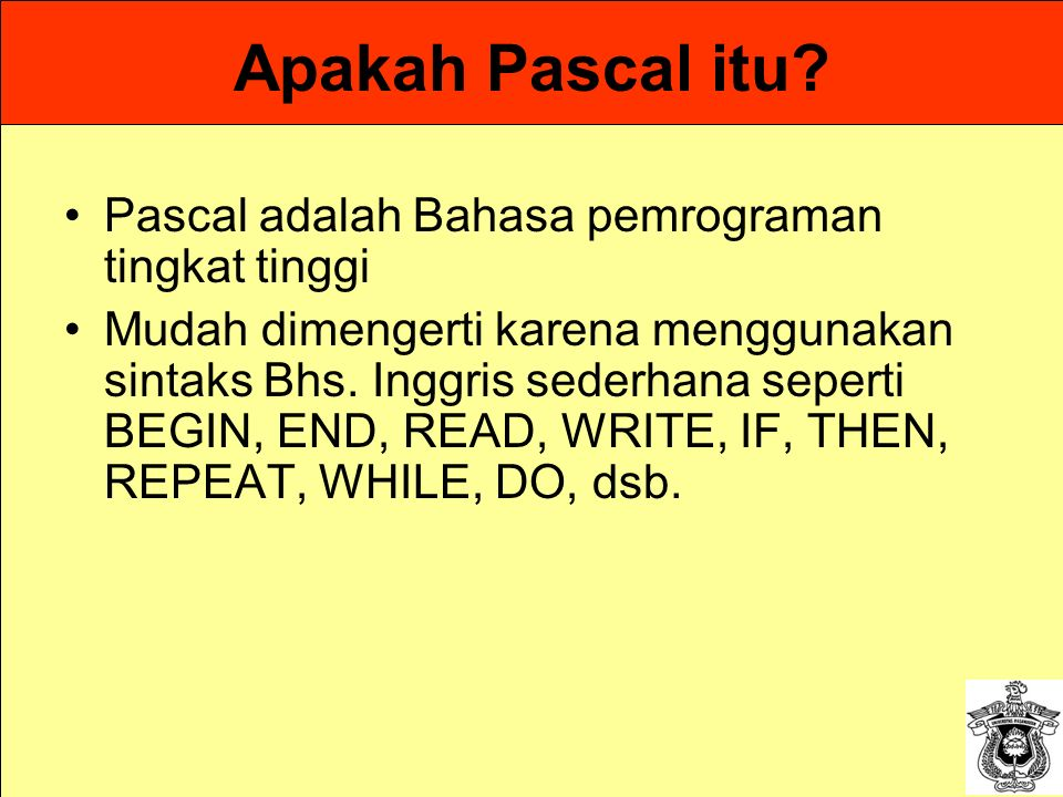 Apakah Pascal itu? Pascal adalah Bahasa pemrograman tingkat tinggi Mudah dimengerti karena menggunakan sintaks Bhs. Inggris sederhana seperti BEGIN, E