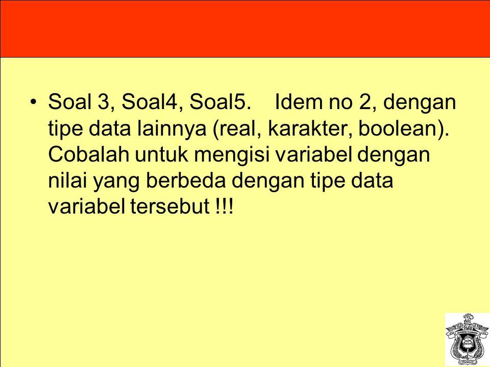Soal 3, Soal4, Soal5. Idem no 2, dengan tipe data lainnya (real, karakter, boolean). Cobalah untuk mengisi variabel dengan nilai yang berbeda dengan t