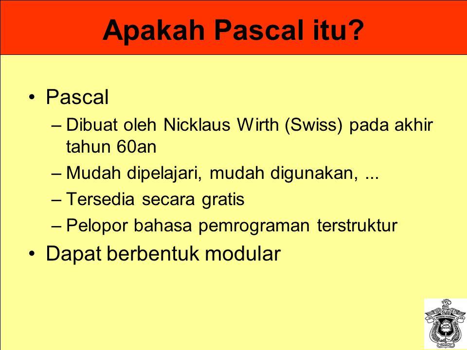 Apakah Pascal itu? Pascal –Dibuat oleh Nicklaus Wirth (Swiss) pada akhir tahun 60an –Mudah dipelajari, mudah digunakan,... –Tersedia secara gratis –Pe