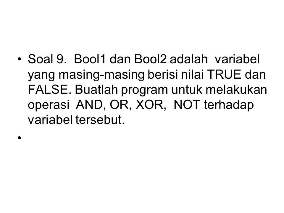 Soal 9.Bool1 dan Bool2 adalah variabel yang masing-masing berisi nilai TRUE dan FALSE. Buatlah program untuk melakukan operasi AND, OR, XOR, NOT terha